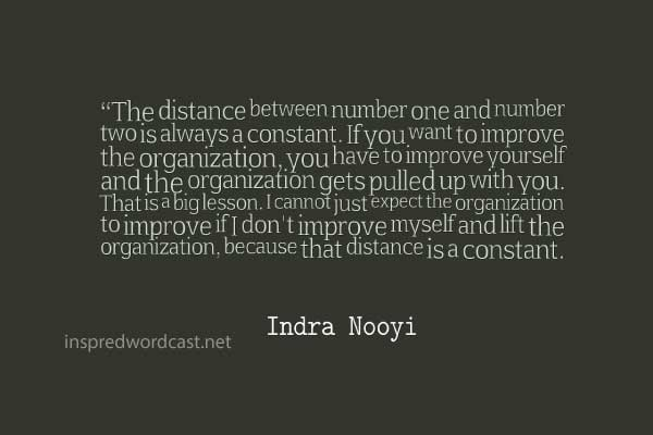 """The distance between number one and number two is always a constant. If you want to improve the organization, you have to improve yourself and the organization gets pulled up with you. That is a big lesson. I cannot just expect the organization to improve if I don't improve myself and lift the organization, because that distance is a constant."""" - Indra Nooyi"""