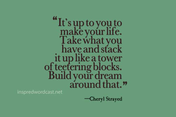 """""""It's up to you to make your life. Take what you have and stack it up like a tower of teetering blocks. Build your dream around that."""" – Cheryl Strayed"""