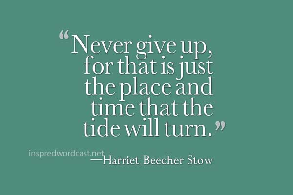 """""""Never give up, for that is just the place and time that the tide will turn."""" —Harriet Beecher Stow"""