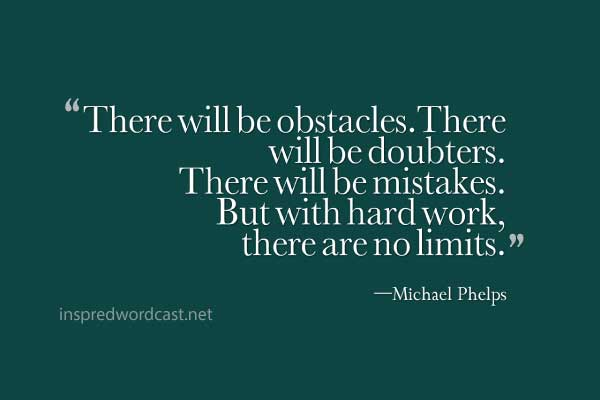 """""""There will be obstacles.There will be doubters. There will be mistakes. But with hard work, there are no limits."""" —Michael Phelps"""