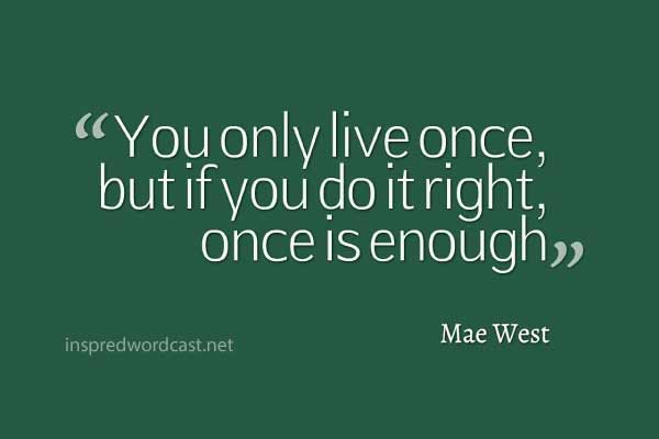 "21. ""You only live once, but if you do it right, once is enough."" -  Mae West"