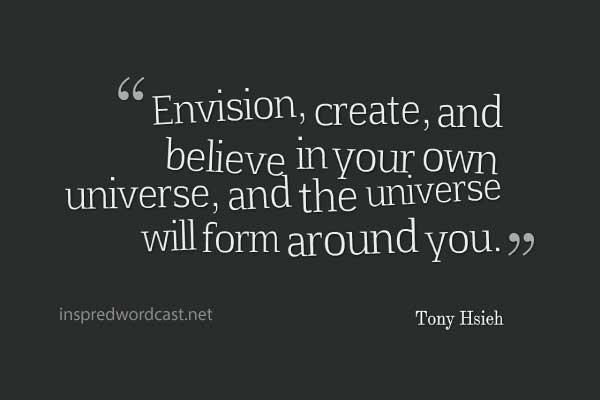 """""""Envision, create, and believe in your own universe, and the universe will form around you."""" - Tony Hsieh"""