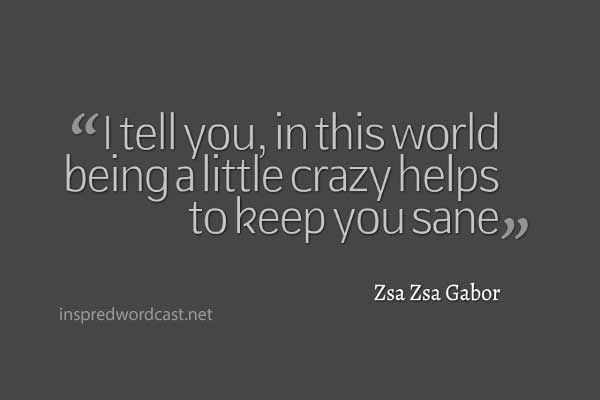 "I tell you, in this world being a little crazy helps to keep you sane."" - Zsa Zsa Gabor"