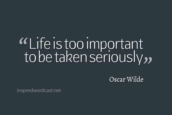"""Life is too important to be taken seriously."" - Oscar Wilde"