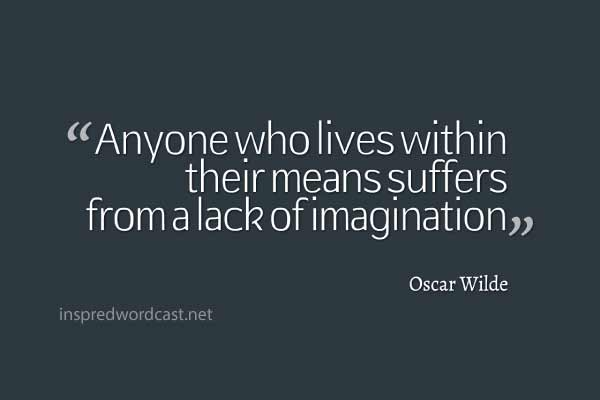 """Anyone who lives within their means suffers from a lack of imagination."" - Oscar Wilde"