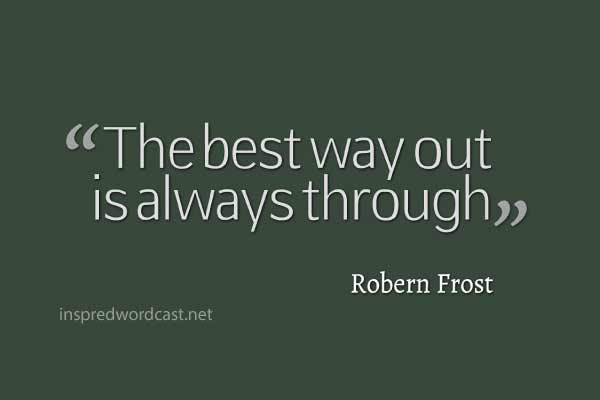 """The best way out is always through."" - Robern Frost"