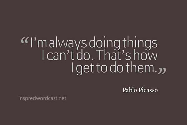 """I'm always doing things I can't do. That's how I get to do them."" Pablo Picasso"