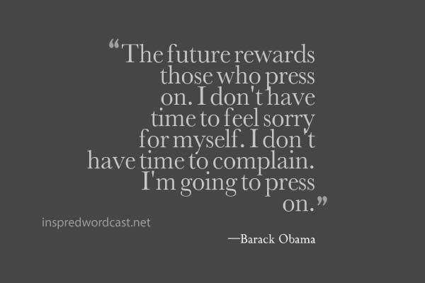 """""""The future rewards those who press on. I don't have time to feel sorry for myself. I don't have time to complain. I'm going to press on."""" - Barack Obama"""