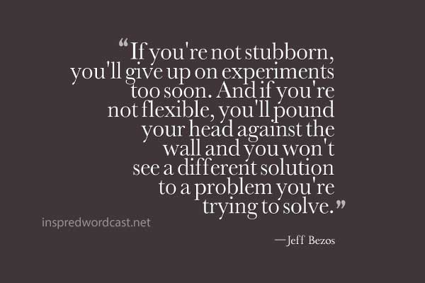 """""""If you're not stubborn, you'll give up on experiments too soon. And if you're not flexible, you'll pound your head against the wall and you won't see a different solution to a problem you're trying to solve."""" - Jeff Bezos"""