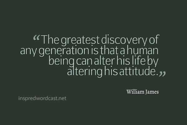 """The greatest discovery of any generation is that a human being can alter his life by altering his attitude."" - William James"