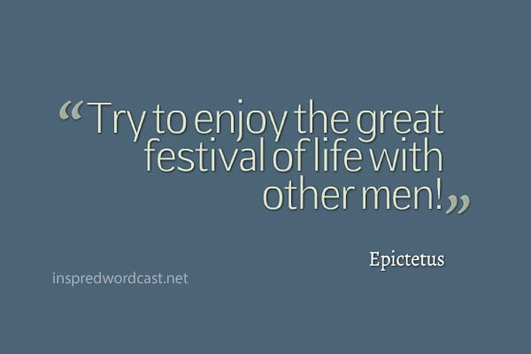"""Try to enjoy the great festival of life with other men!"" - Epictetus"
