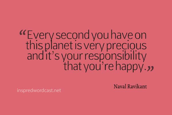 "Every second you have on this planet is very precious and it's your responsibility that you're happy."" - Naval Ravikant"