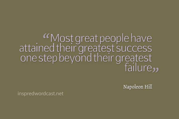 "Most great people have attained their greatest success one step beyond their greatest failure."" - Napoleon Hill"