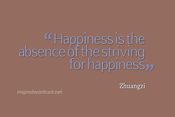 """Happiness is the absence of the striving for happiness."" - Zhuangzi"