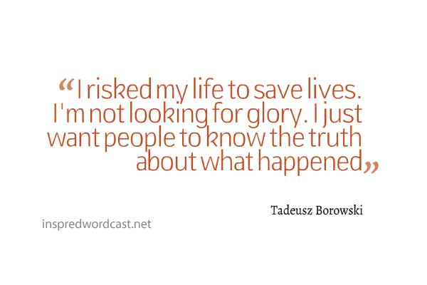 """I risked my life to save lives. I'm not looking for glory. I just want people to know the truth about what happened."" -Tadeusz Borowski"
