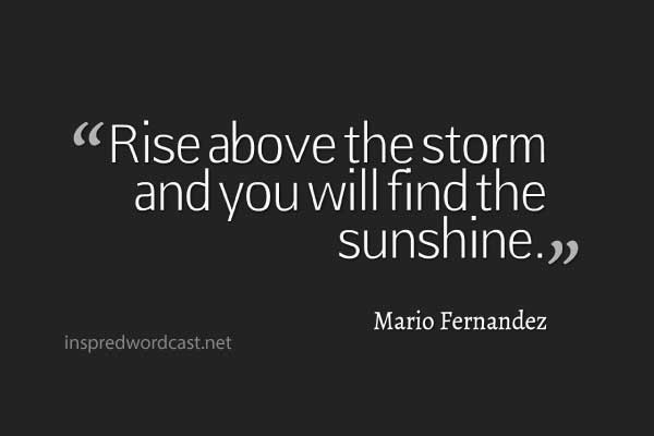 """Rise above the storm and you will find the sunshine."" - Mario Fernandez"