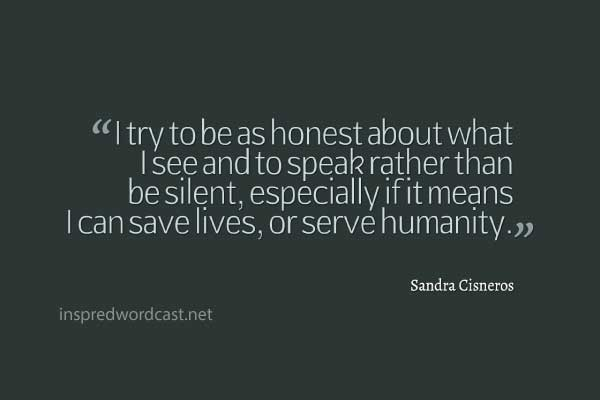 "I try to be as honest about what I see and to speak rather than be silent, especially if it means I can save lives, or serve humanity."" - Sandra Cisneros"