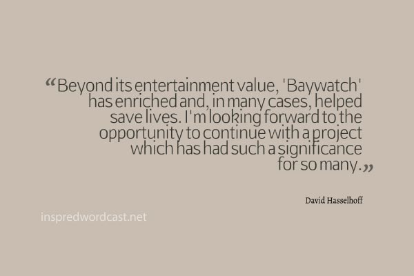 """Beyond its entertainment value, 'Baywatch' has enriched and, in many cases, helped save lives. I'm looking forward to the opportunity to continue with a project which has had such a significance for so many."" - David Hasselhoff"