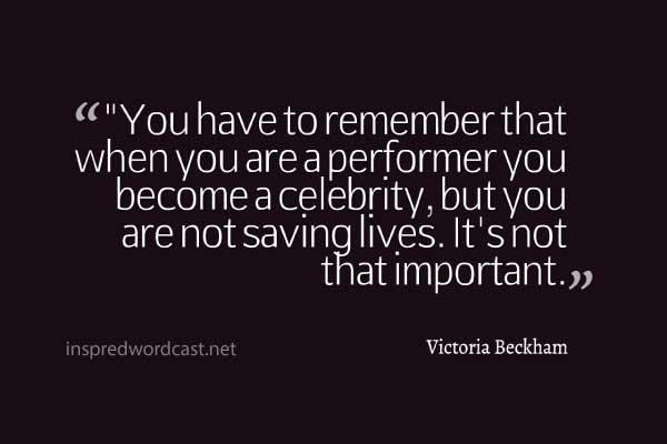 """You have to remember that when you are a performer you become a celebrity, but you are not saving lives. It's not that important."" - Victoria Beckham"