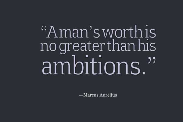 A man's worth is no greater than his ambitions. Marcus Aurelius