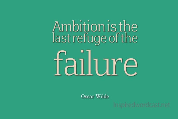 Ambition is the last refuge of the failure