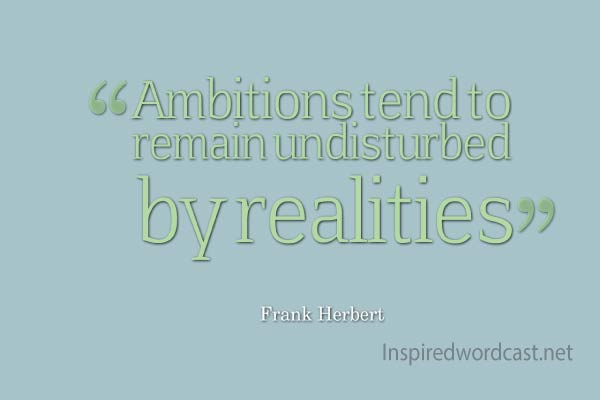 Ambitions tend to remain undisturbed by realities