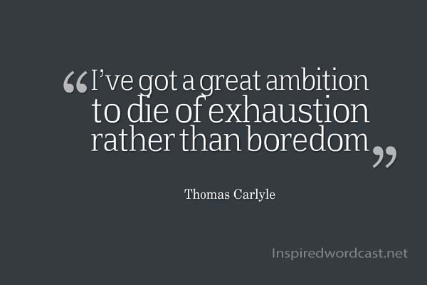I've got a great ambition to die of exhaustion rather than boredom