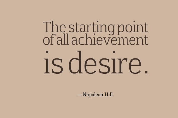 The starting point of all achievement is desire. Napoleon Hill