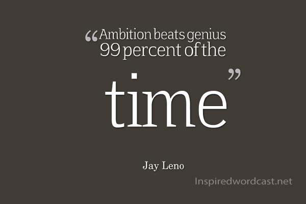 Ambition beats genius 99 percent of the time