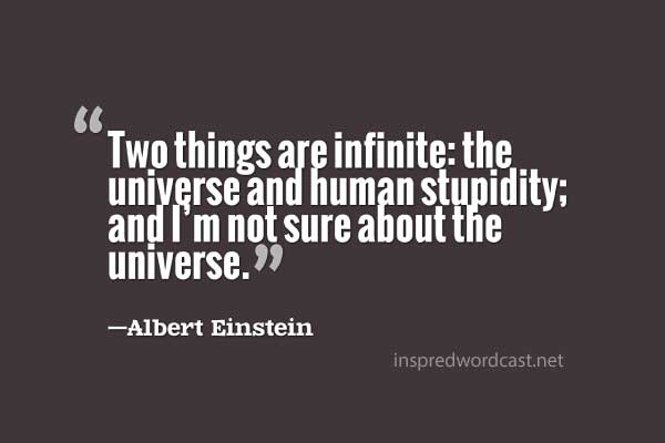 Two things are infinite: the universe and human stupidity; and I'm not sure about the universe. Albert Einstein