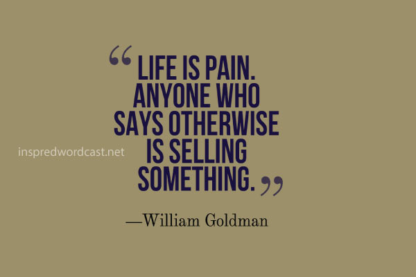Life is pain. Anyone who says otherwise is selling something. William Goldman