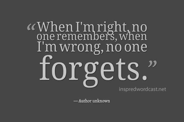 When I'm right, no one remembers, when I'm wrong, no one forgets. - Author unknown