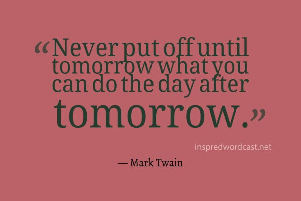 Never put off until tomorrow what you can do the day after tomorrow. - Mark Twain