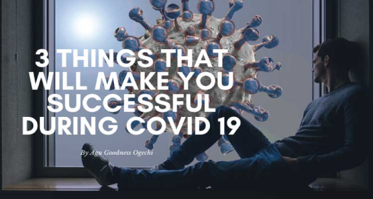 3 Things that will make you Successful During COVID-19